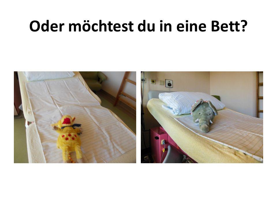 Oder möchtest du in eine Bett?