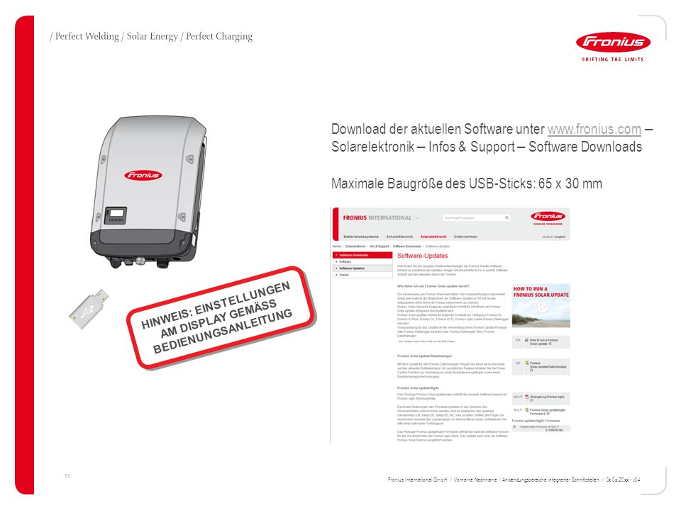 11 Download der aktuellen Software unter www.fronius.com – Solarelektronik – Infos & Support – Software Downloadswww.fronius.com Maximale Baugröße des USB-Sticks: 65 x 30 mm HINWEIS: EINSTELLUNGEN AM DISPLAY GEMÄSS BEDIENUNGSANLEITUNG Fronius International GmbH / Vorname Nachname / Anwendungsbereiche integrierter Schnittstellen / 0x.0x.20xx - v04
