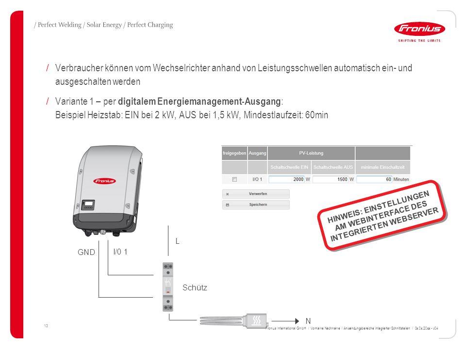 13 / Verbraucher können vom Wechselrichter anhand von Leistungsschwellen automatisch ein- und ausgeschalten werden / Variante 1 – per digitalem Energiemanagement-Ausgang : Beispiel Heizstab: EIN bei 2 kW, AUS bei 1,5 kW, Mindestlaufzeit: 60min I/0 1 L N GND Schütz HINWEIS: EINSTELLUNGEN AM WEBINTERFACE DES INTEGRIERTEN WEBSERVER Fronius International GmbH / Vorname Nachname / Anwendungsbereiche integrierter Schnittstellen / 0x.0x.20xx - v04