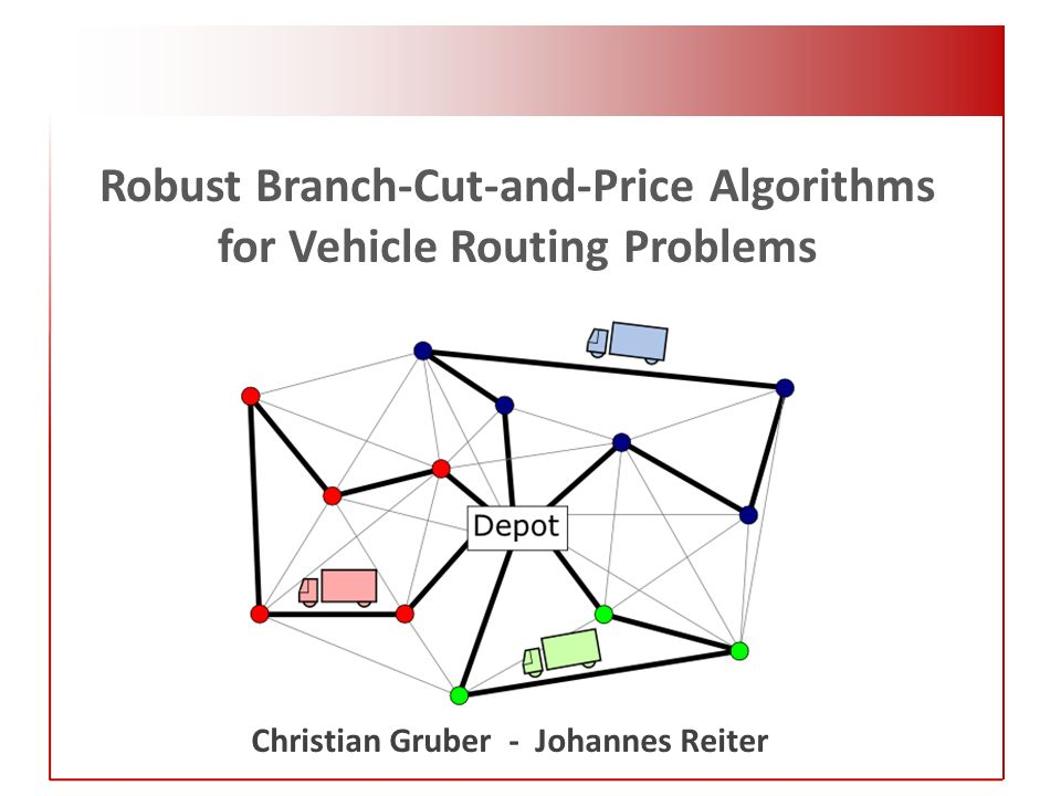 Robust Branch-Cut-and-Price Algorithms for Vehicle Routing Problems Christian Gruber - Johannes Reiter