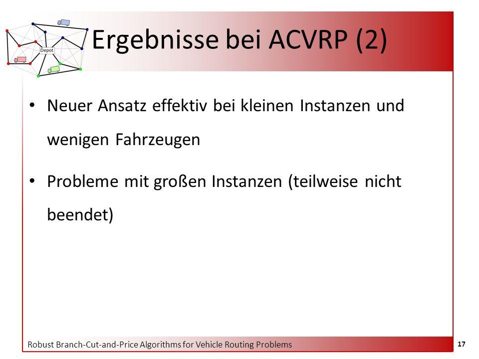 Robust Branch-Cut-and-Price Algorithms for Vehicle Routing Problems 17 Ergebnisse bei ACVRP (2) Neuer Ansatz effektiv bei kleinen Instanzen und wenige