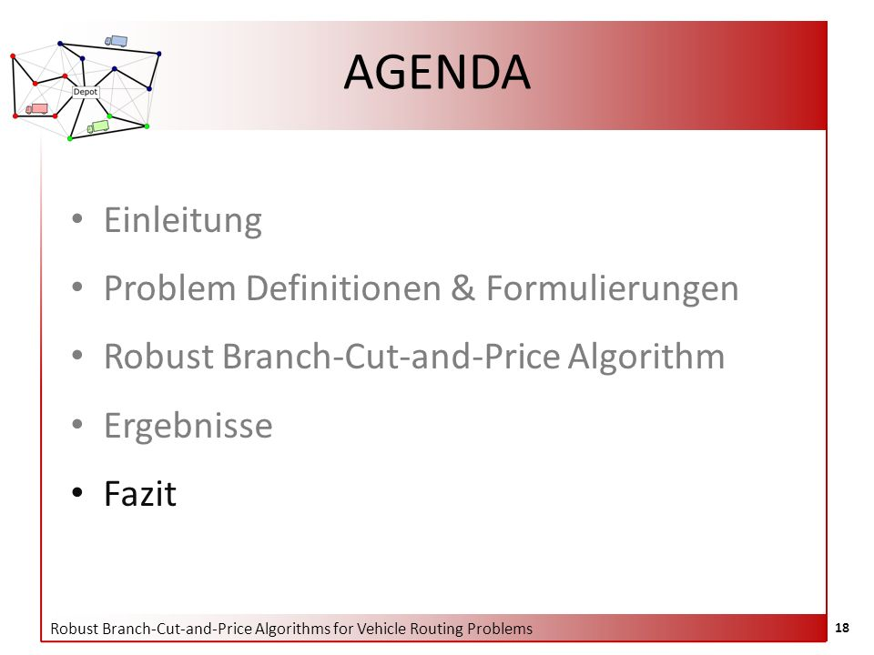 Robust Branch-Cut-and-Price Algorithms for Vehicle Routing Problems 18 AGENDA Einleitung Problem Definitionen & Formulierungen Robust Branch-Cut-and-Price Algorithm Ergebnisse Fazit