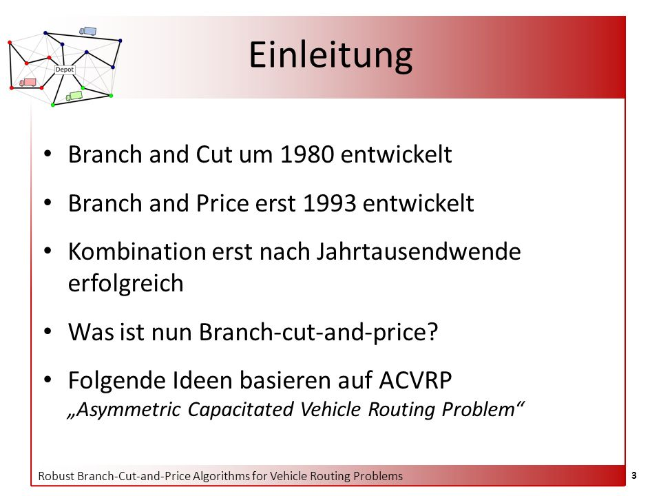 Robust Branch-Cut-and-Price Algorithms for Vehicle Routing Problems 3 Einleitung Branch and Cut um 1980 entwickelt Branch and Price erst 1993 entwickelt Kombination erst nach Jahrtausendwende erfolgreich Was ist nun Branch-cut-and-price.