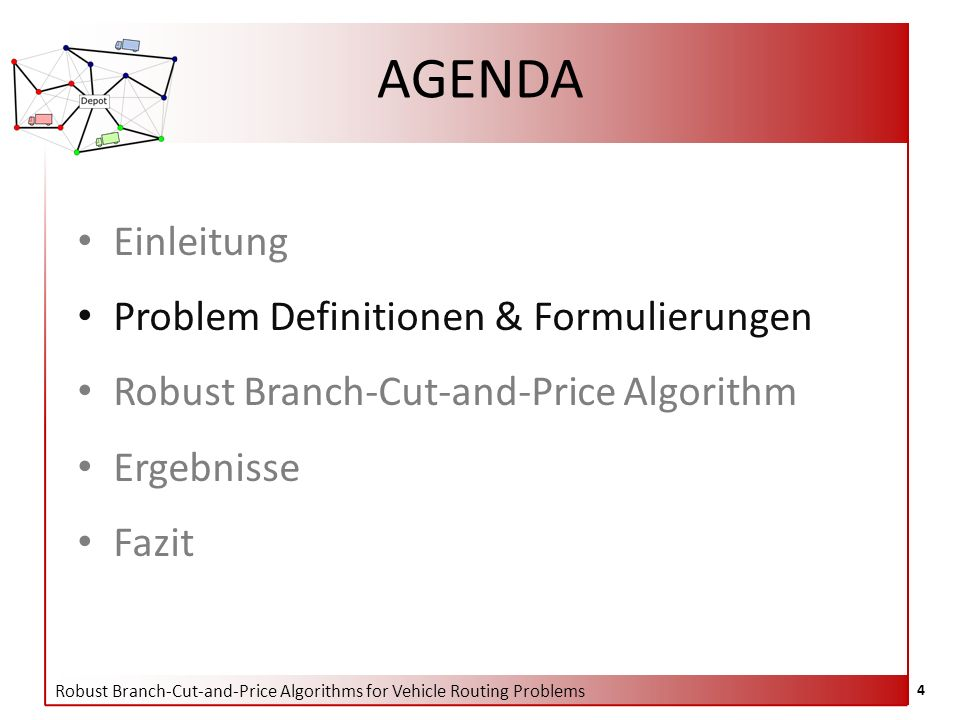 Robust Branch-Cut-and-Price Algorithms for Vehicle Routing Problems 4 AGENDA Einleitung Problem Definitionen & Formulierungen Robust Branch-Cut-and-Pr