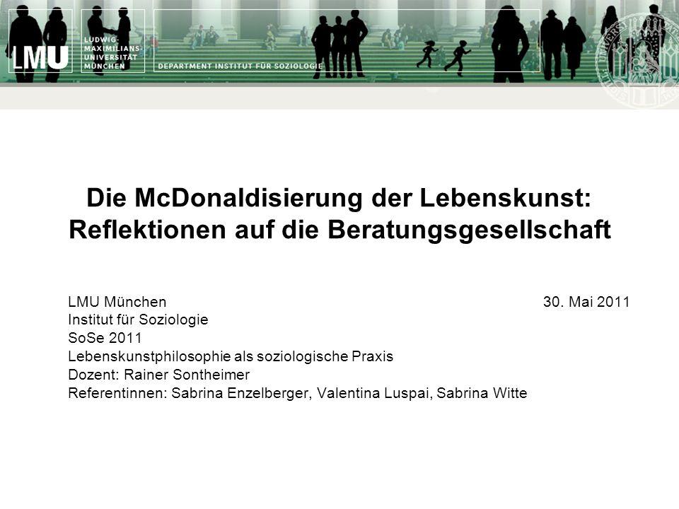 Die McDonaldisierung der Lebenskunst: Reflektionen auf die Beratungsgesellschaft LMU München30. Mai 2011 Institut für Soziologie SoSe 2011 Lebenskunst