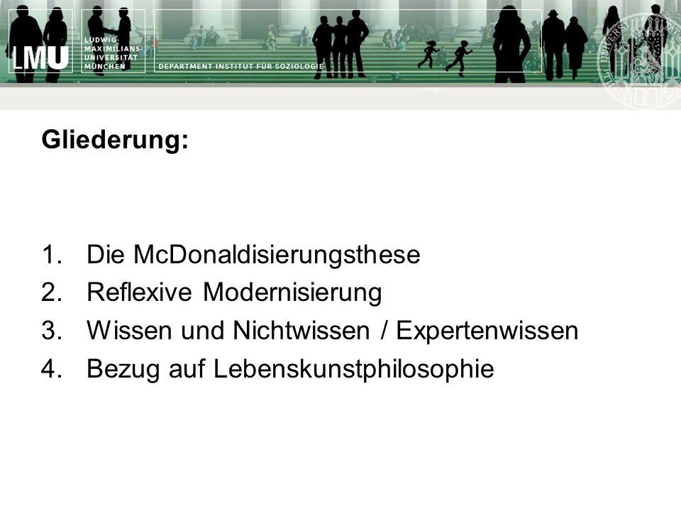 Gliederung: 1.Die McDonaldisierungsthese 2.Reflexive Modernisierung 3.Wissen und Nichtwissen / Expertenwissen 4.Bezug auf Lebenskunstphilosophie