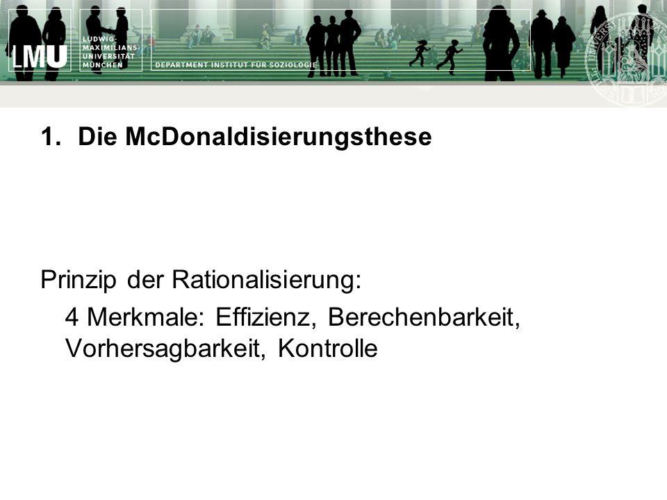 1.Die McDonaldisierungsthese Prinzip der Rationalisierung: 4 Merkmale: Effizienz, Berechenbarkeit, Vorhersagbarkeit, Kontrolle