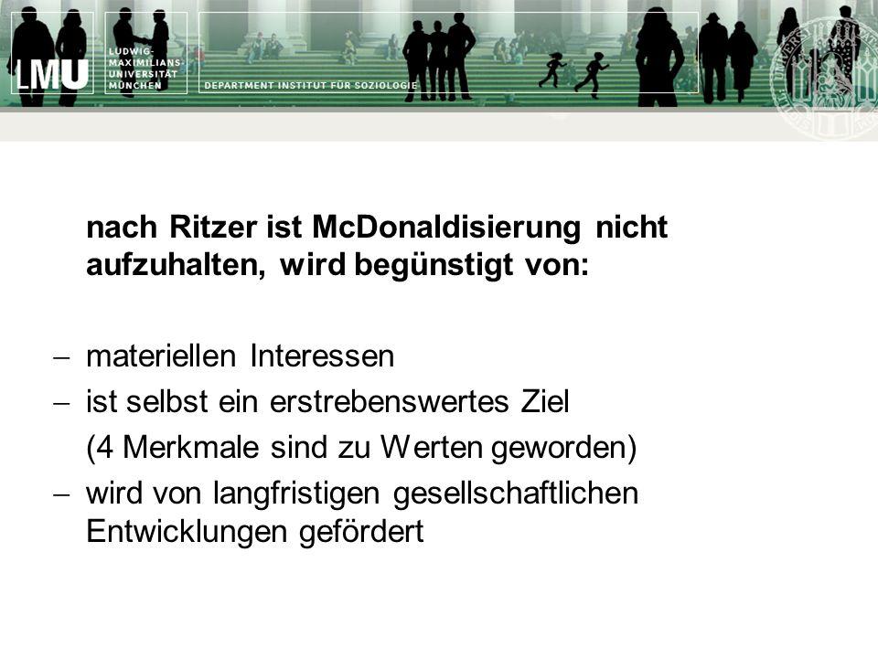 nach Ritzer ist McDonaldisierung nicht aufzuhalten, wird begünstigt von: materiellen Interessen ist selbst ein erstrebenswertes Ziel (4 Merkmale sind