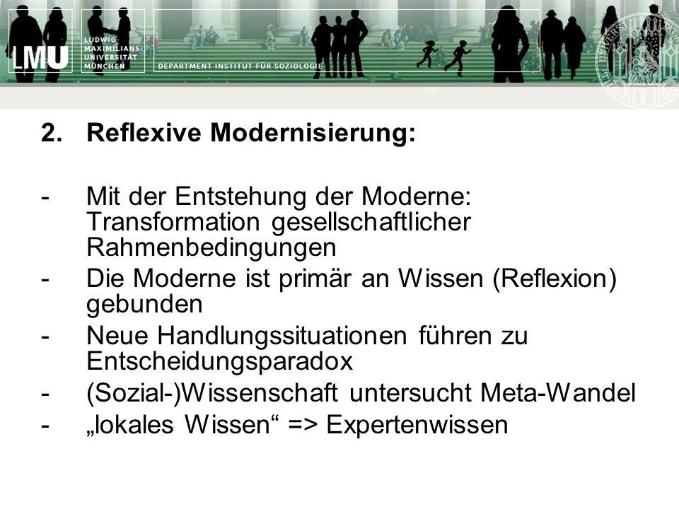 2. Reflexive Modernisierung: -Mit der Entstehung der Moderne: Transformation gesellschaftlicher Rahmenbedingungen -Die Moderne ist primär an Wissen (R