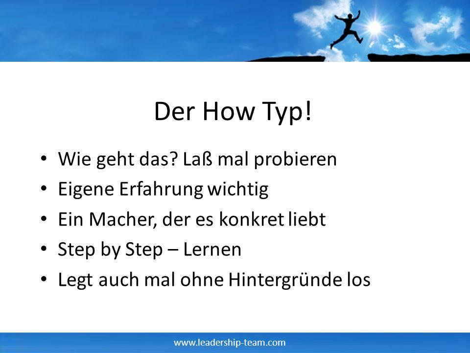 www.leadership-team.com Der How Typ! Wie geht das? Laß mal probieren Eigene Erfahrung wichtig Ein Macher, der es konkret liebt Step by Step – Lernen L