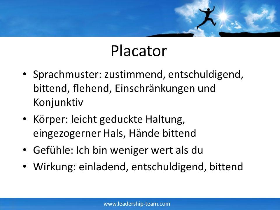 www.leadership-team.com Placator Sprachmuster: zustimmend, entschuldigend, bittend, flehend, Einschränkungen und Konjunktiv Körper: leicht geduckte Ha
