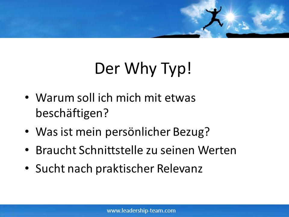 www.leadership-team.com Der Why Typ! Warum soll ich mich mit etwas beschäftigen? Was ist mein persönlicher Bezug? Braucht Schnittstelle zu seinen Wert
