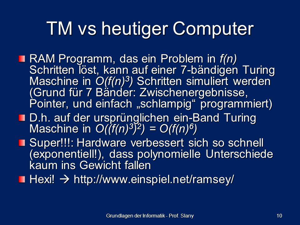 Grundlagen der Informatik - Prof. Slany 10 TM vs heutiger Computer RAM Programm, das ein Problem in f(n) Schritten löst, kann auf einer 7-bändigen Tur