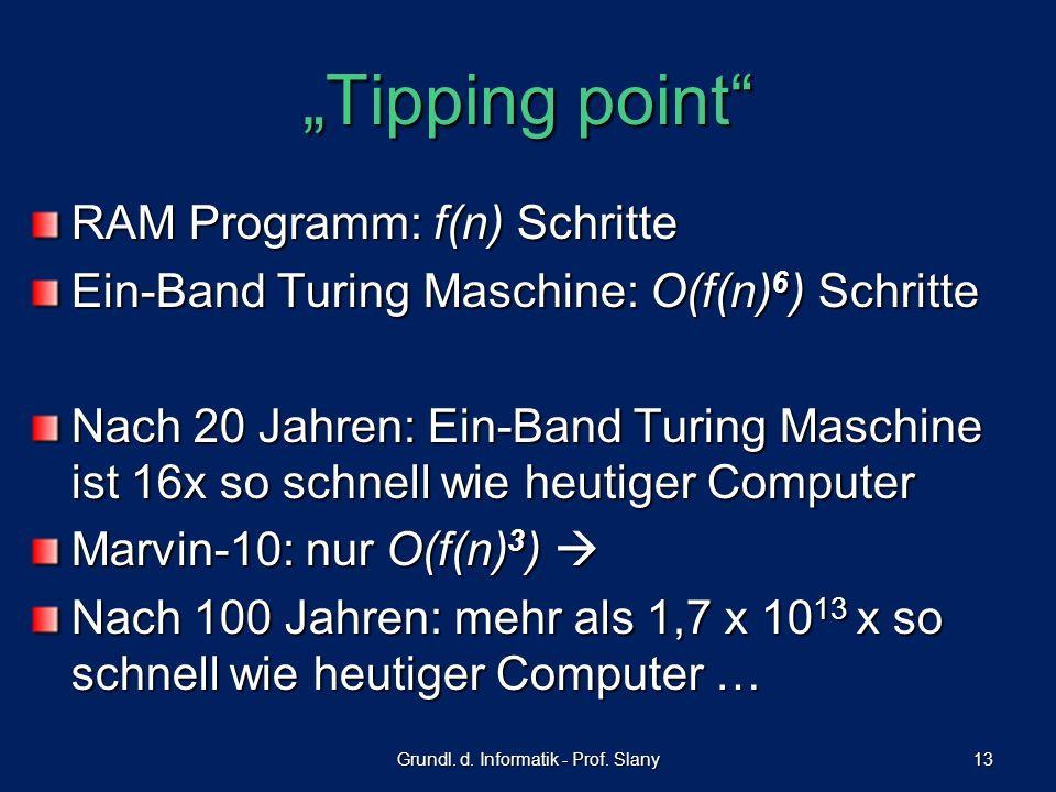 Grundl. d. Informatik - Prof. Slany 13 Tipping point RAM Programm: f(n) Schritte Ein-Band Turing Maschine: O(f(n) 6 ) Schritte Nach 20 Jahren: Ein-Ban