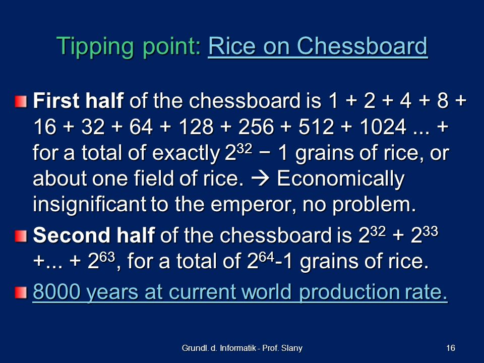 Grundl. d. Informatik - Prof. Slany 16 Tipping point: Rice on Chessboard Rice on ChessboardRice on Chessboard First half of the chessboard is 1 + 2 +