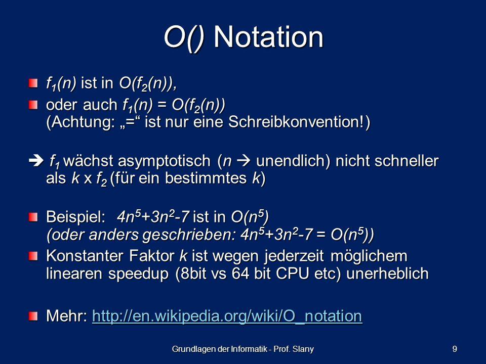 Grundlagen der Informatik - Prof. Slany 9 O() Notation f 1 (n) ist in O(f 2 (n)), oder auch f 1 (n) = O(f 2 (n)) (Achtung: = ist nur eine Schreibkonve