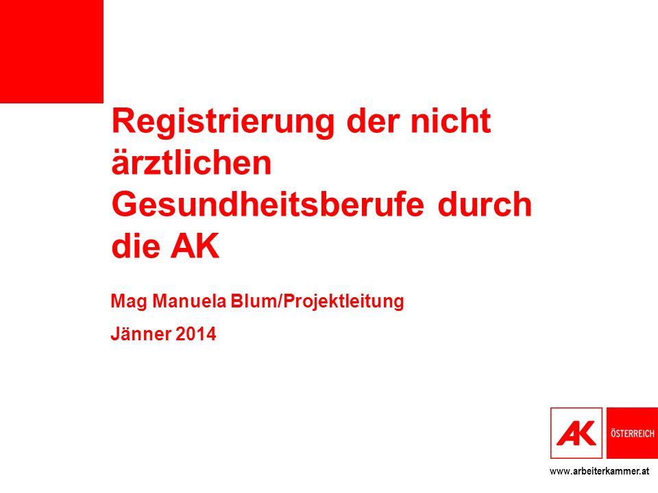 www.arbeiterkammer.at Registrierung der nicht ärztlichen Gesundheitsberufe durch die AK Mag Manuela Blum/Projektleitung Jänner 2014