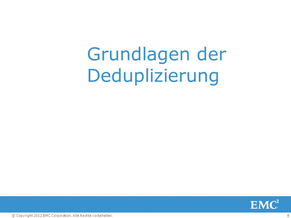 8© Copyright 2012 EMC Corporation. Alle Rechte vorbehalten. Grundlagen der Deduplizierung