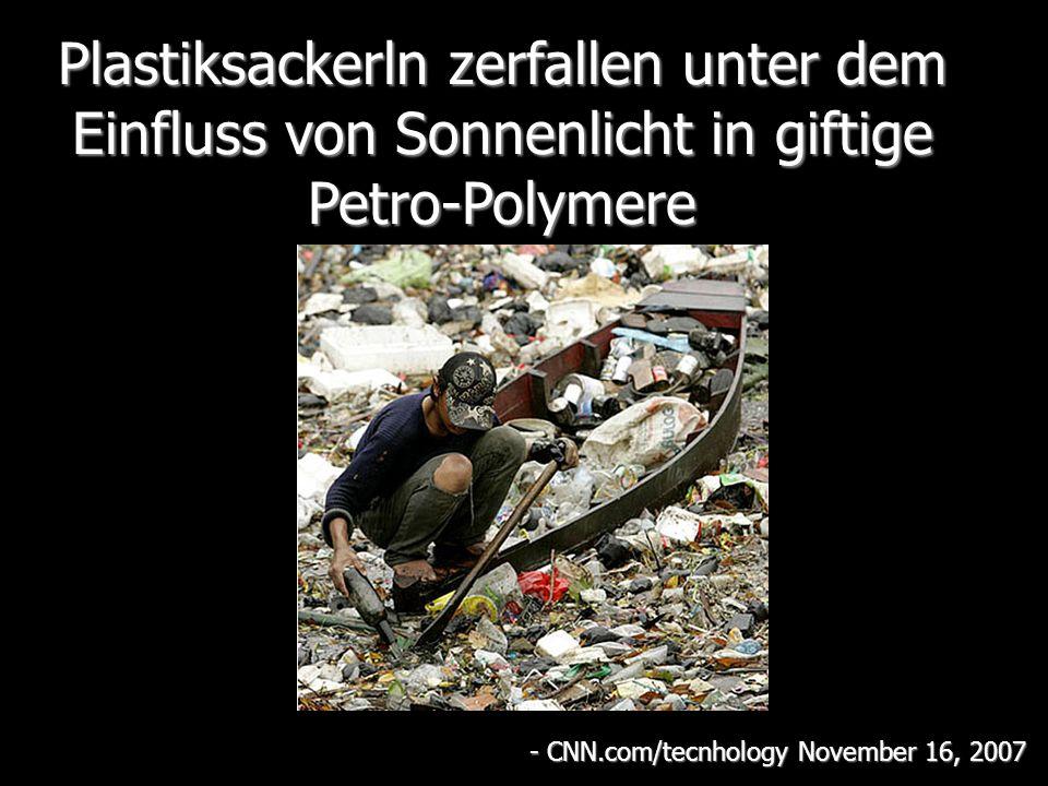 Plastiksackerln zerfallen unter dem Einfluss von Sonnenlicht in giftige Petro-Polymere - CNN.com/tecnhology November 16, 2007