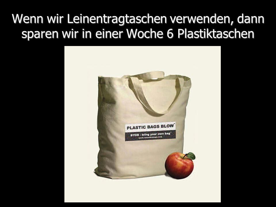 Wenn wir Leinentragtaschen verwenden, dann sparen wir in einer Woche 6 Plastiktaschen