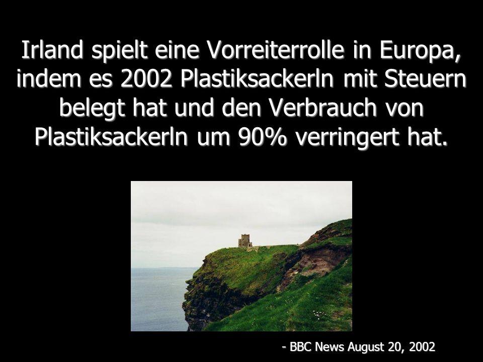 Irland spielt eine Vorreiterrolle in Europa, indem es 2002 Plastiksackerln mit Steuern belegt hat und den Verbrauch von Plastiksackerln um 90% verringert hat.