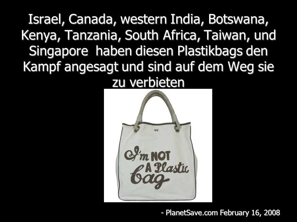 Israel, Canada, western India, Botswana, Kenya, Tanzania, South Africa, Taiwan, und Singapore haben diesen Plastikbags den Kampf angesagt und sind auf dem Weg sie zu verbieten - PlanetSave.com February 16, 2008
