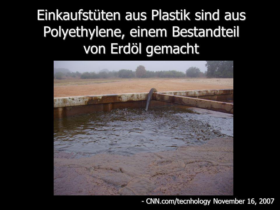 Einkaufstüten aus Plastik sind aus Polyethylene, einem Bestandteil von Erdöl gemacht - CNN.com/tecnhology November 16, 2007