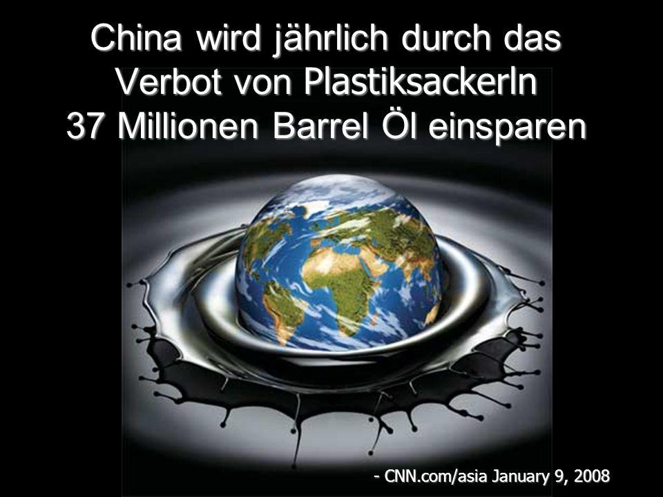 China wird jährlich durch das Verbot von Plastiksackerln 37 Millionen Barrel Öl einsparen - CNN.com/asia January 9, 2008