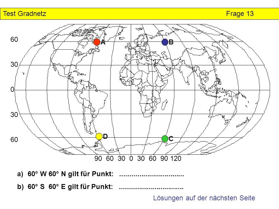 Test GradnetzFrage 13 Lösungen auf der nächsten Seite 60 30 0 30 60 90 60 30 0 30 60 90 120 a)60° W 60° N gilt für Punkt:.............................