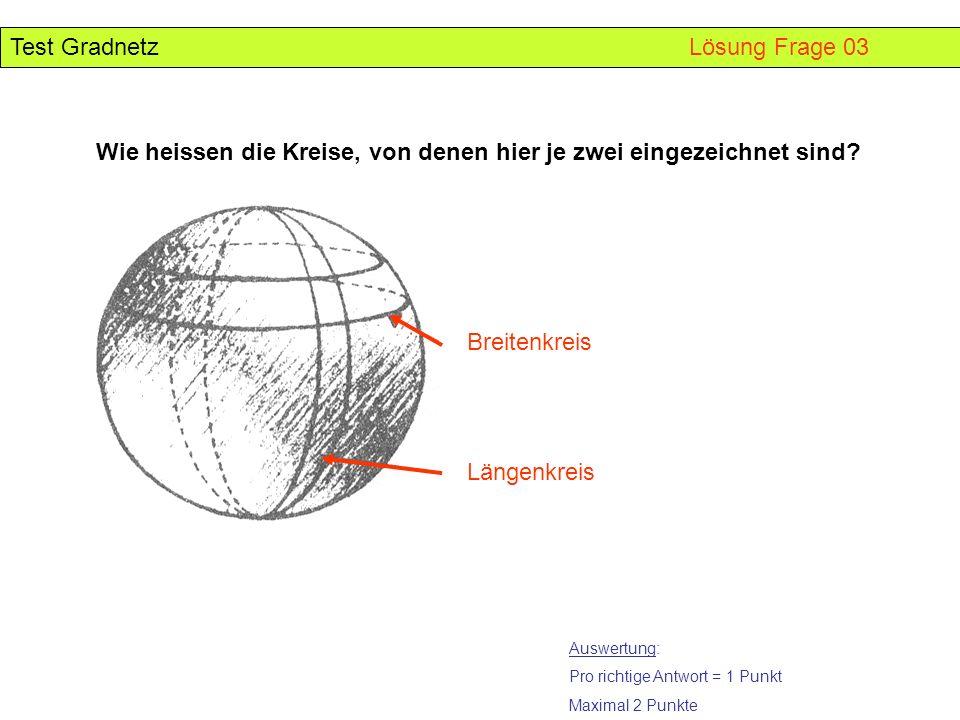 Test Gradnetz Lösung Frage 03 Wie heissen die Kreise, von denen hier je zwei eingezeichnet sind? Breitenkreis Längenkreis Auswertung: Pro richtige Ant