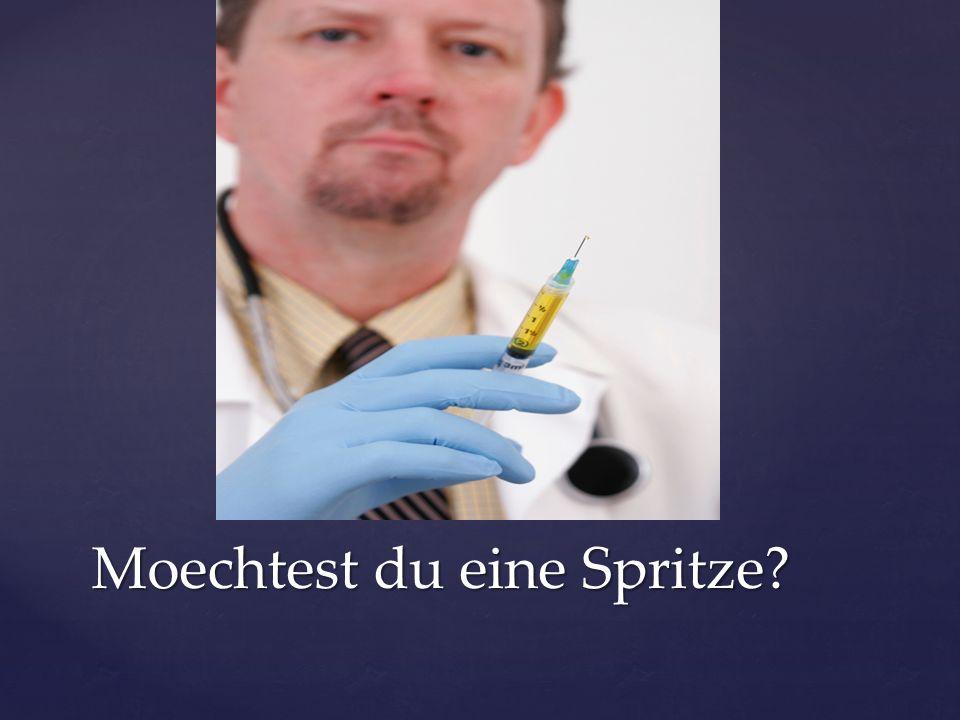 Moechtest du eine Spritze?