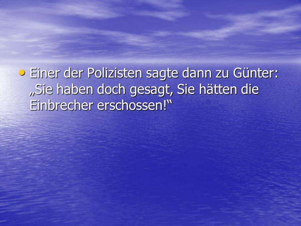 Einer der Polizisten sagte dann zu Günter: Sie haben doch gesagt, Sie hätten die Einbrecher erschossen! Einer der Polizisten sagte dann zu Günter: Sie