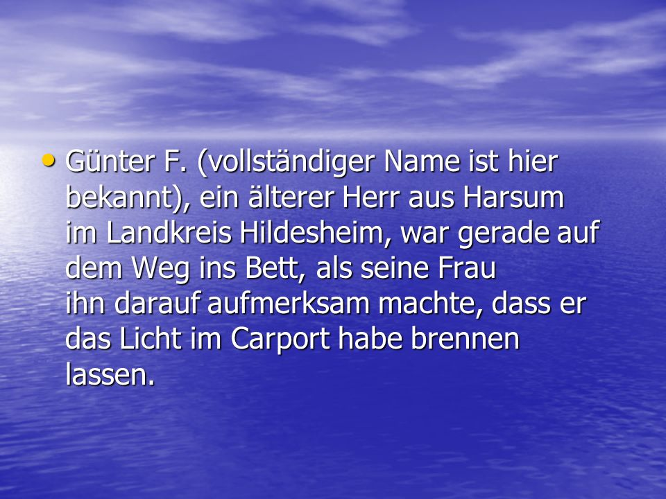 Günter F. (vollständiger Name ist hier bekannt), ein älterer Herr aus Harsum im Landkreis Hildesheim, war gerade auf dem Weg ins Bett, als seine Frau