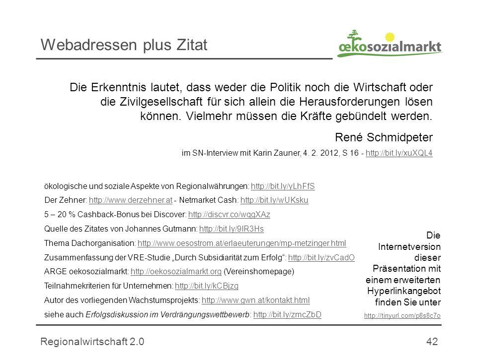 Regionalwirtschaft 2.042 Webadressen plus Zitat ökologische und soziale Aspekte von Regionalwährungen: http://bit.ly/yLhFfShttp://bit.ly/yLhFfS Der Zehner: http://www.derzehner.at - Netmarket Cash: http://bit.ly/wUKskuhttp://www.derzehner.athttp://bit.ly/wUKsku 5 – 20 % Cashback-Bonus bei Discover: http://discvr.co/wqgXAzhttp://discvr.co/wqgXAz Quelle des Zitates von Johannes Gutmann: http://bit.ly/9IR3Hshttp://bit.ly/9IR3Hs Thema Dachorganisation: http://www.oesostrom.at/erlaeuterungen/mp-metzinger.htmlhttp://www.oesostrom.at/erlaeuterungen/mp-metzinger.html Zusammenfassung der VRE-Studie Durch Subsidiarität zum Erfolg: http://bit.ly/zvCadOhttp://bit.ly/zvCadO ARGE oekosozialmarkt: http://oekosozialmarkt.org (Vereinshomepage)http://oekosozialmarkt.org Teilnahmekriterien für Unternehmen: http://bit.ly/kCBjzghttp://bit.ly/kCBjzg Autor des vorliegenden Wachstumsprojekts: http://www.gwn.at/kontakt.htmlhttp://www.gwn.at/kontakt.html siehe auch Erfolgsdiskussion im Verdrängungswettbewerb: http://bit.ly/zmcZbDhttp://bit.ly/zmcZbD Die Erkenntnis lautet, dass weder die Politik noch die Wirtschaft oder die Zivilgesellschaft für sich allein die Herausforderungen lösen können.