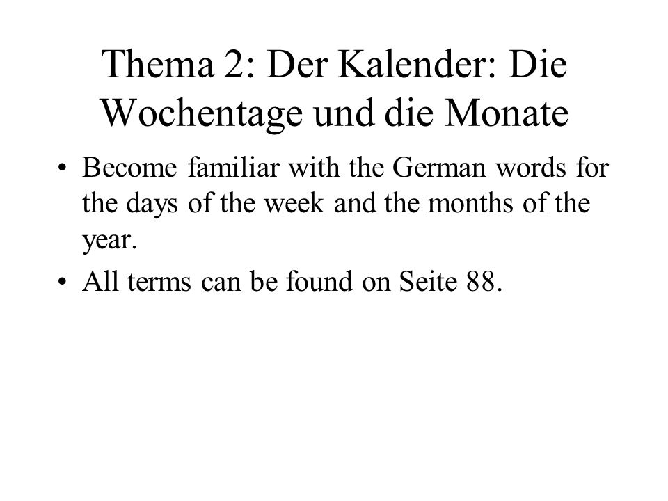 Thema 2: Der Kalender: Die Wochentage und die Monate Become familiar with the German words for the days of the week and the months of the year. All te