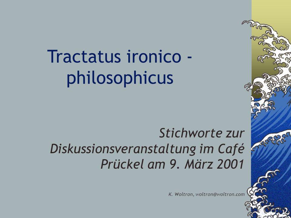 Tractatus ironico - philosophicus Stichworte zur Diskussionsveranstaltung im Café Prückel am 9. März 2001 K. Woltron, woltron@woltron.com