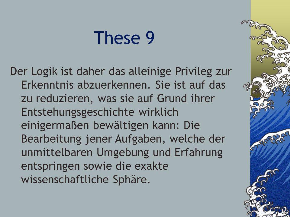 These 9 Der Logik ist daher das alleinige Privileg zur Erkenntnis abzuerkennen. Sie ist auf das zu reduzieren, was sie auf Grund ihrer Entstehungsgesc