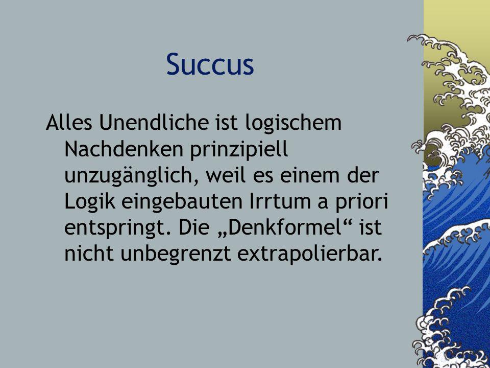 Succus Alles Unendliche ist logischem Nachdenken prinzipiell unzugänglich, weil es einem der Logik eingebauten Irrtum a priori entspringt. Die Denkfor