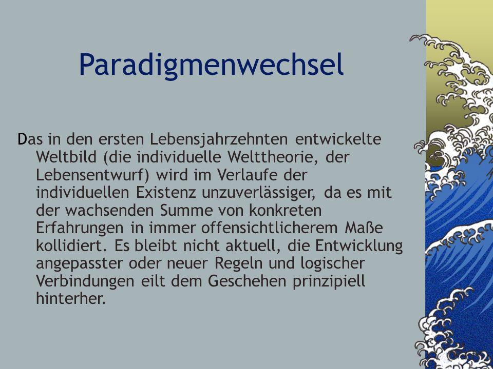 Paradigmenwechsel Das in den ersten Lebensjahrzehnten entwickelte Weltbild (die individuelle Welttheorie, der Lebensentwurf) wird im Verlaufe der indi