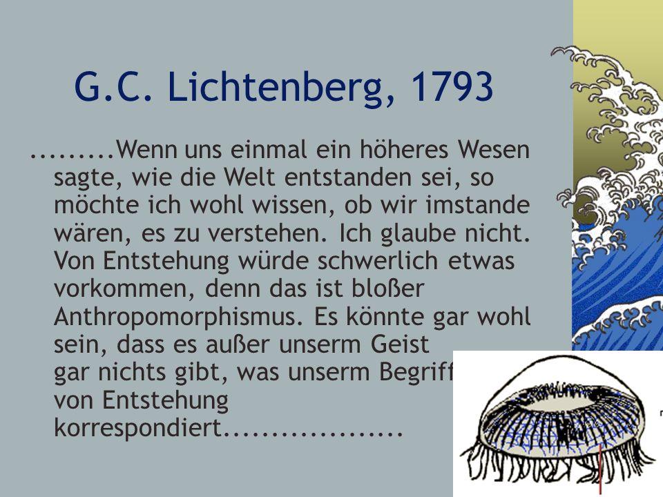 G.C. Lichtenberg, 1793.........Wenn uns einmal ein höheres Wesen sagte, wie die Welt entstanden sei, so möchte ich wohl wissen, ob wir imstande wären,
