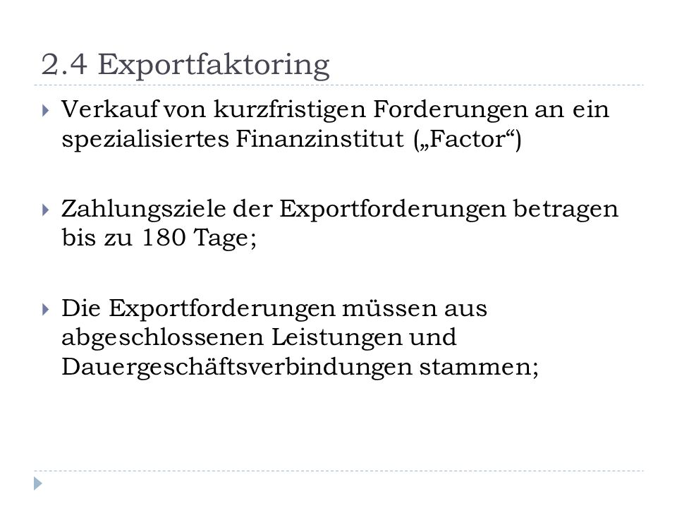 2.4 Exportfaktoring Verkauf von kurzfristigen Forderungen an ein spezialisiertes Finanzinstitut (Factor) Zahlungsziele der Exportforderungen betragen