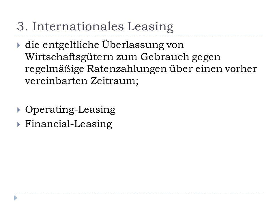 3. Internationales Leasing die entgeltliche Überlassung von Wirtschaftsgütern zum Gebrauch gegen regelmäßige Ratenzahlungen über einen vorher vereinba