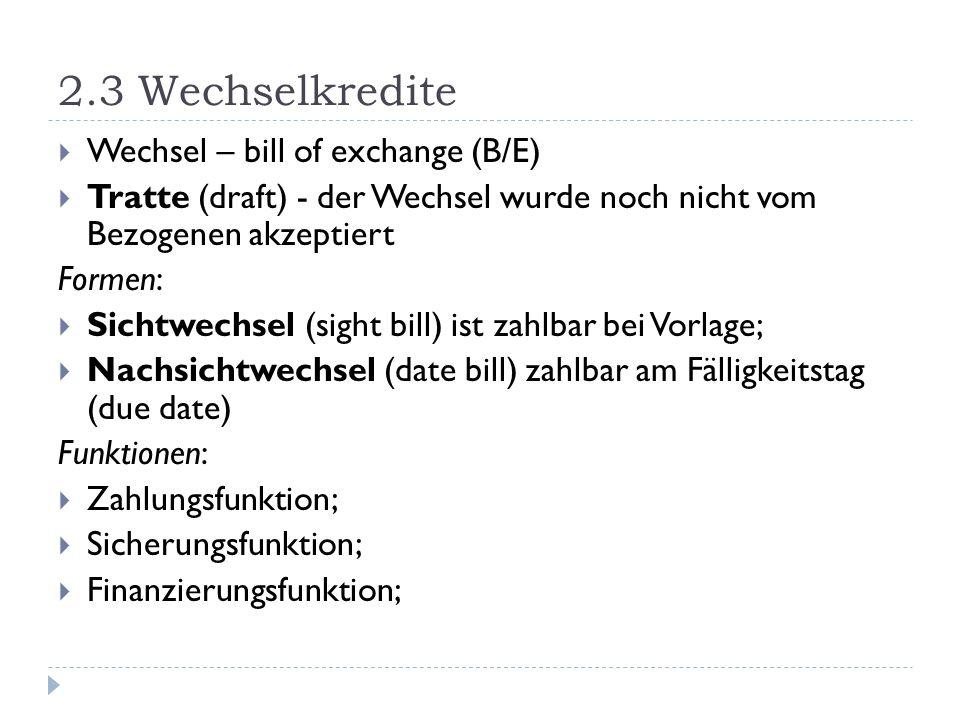2.3 Wechselkredite Wechsel – bill of exchange (B/E) Tratte (draft) - der Wechsel wurde noch nicht vom Bezogenen akzeptiert Formen: Sichtwechsel (sight