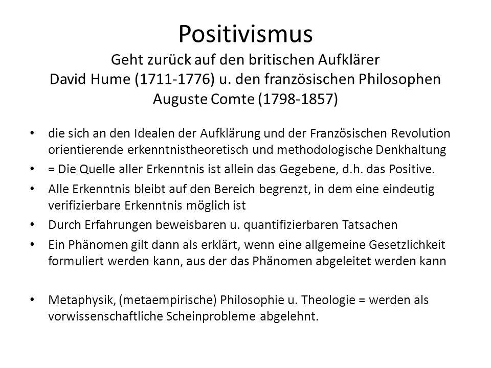 Positivismus Geht zurück auf den britischen Aufklärer David Hume (1711-1776) u. den französischen Philosophen Auguste Comte (1798-1857) die sich an de