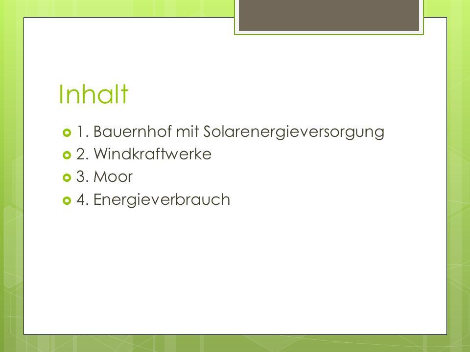 Inhalt 1. Bauernhof mit Solarenergieversorgung 2. Windkraftwerke 3. Moor 4. Energieverbrauch