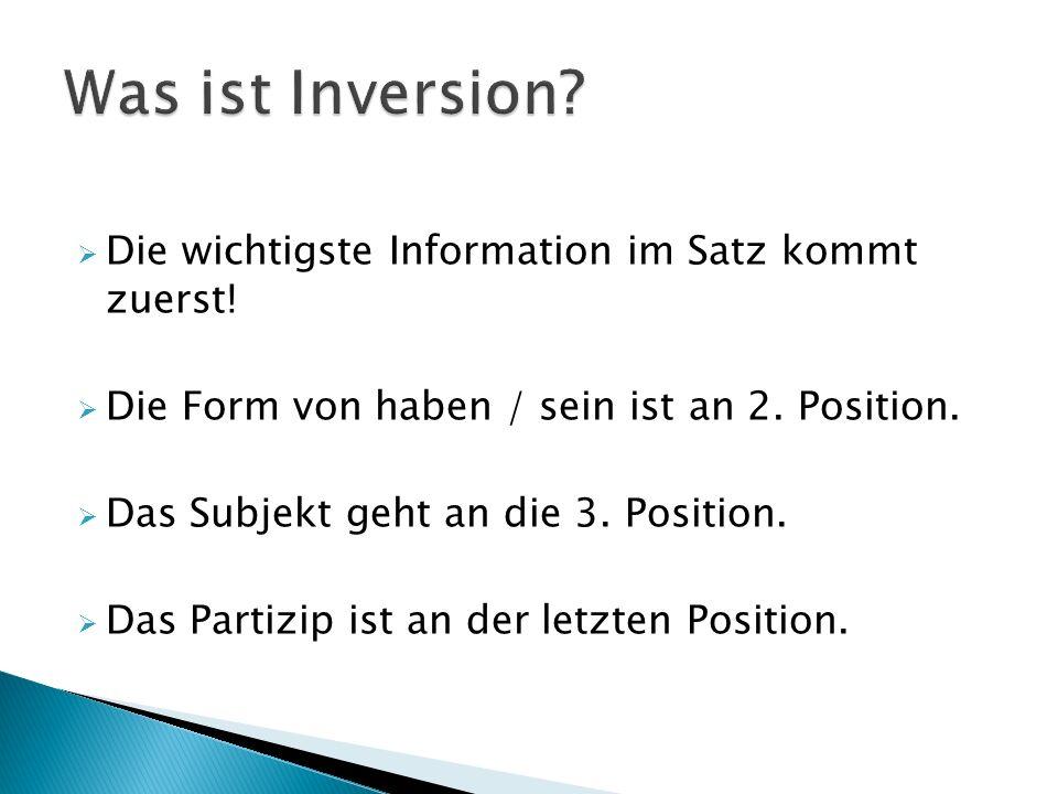 Die wichtigste Information im Satz kommt zuerst! Die Form von haben / sein ist an 2. Position. Das Subjekt geht an die 3. Position. Das Partizip ist a