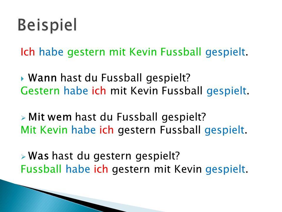 Ich habe gestern mit Kevin Fussball gespielt. Wann hast du Fussball gespielt? Gestern habe ich mit Kevin Fussball gespielt. Mit wem hast du Fussball g