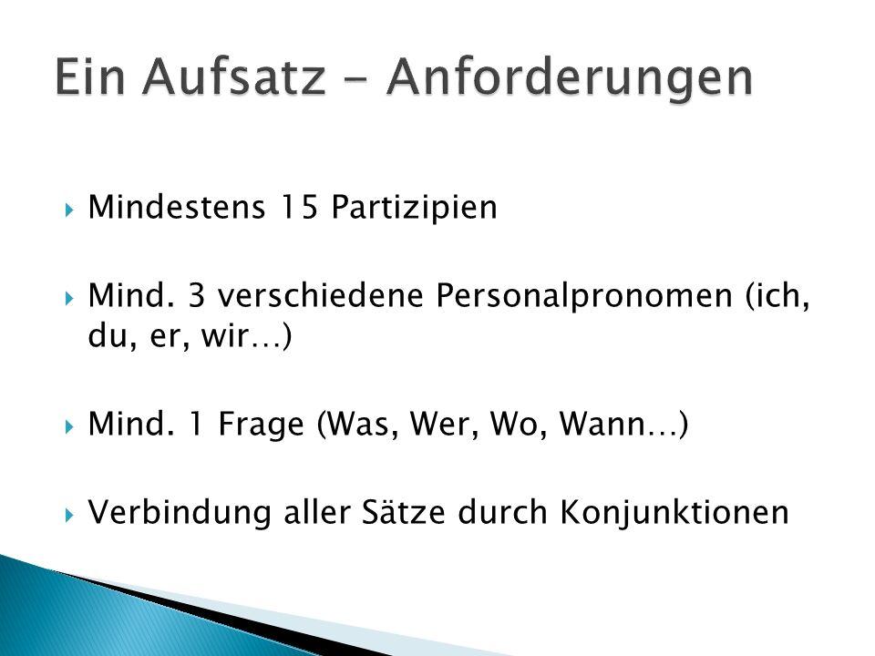 Mindestens 15 Partizipien Mind. 3 verschiedene Personalpronomen (ich, du, er, wir…) Mind. 1 Frage (Was, Wer, Wo, Wann…) Verbindung aller Sätze durch K