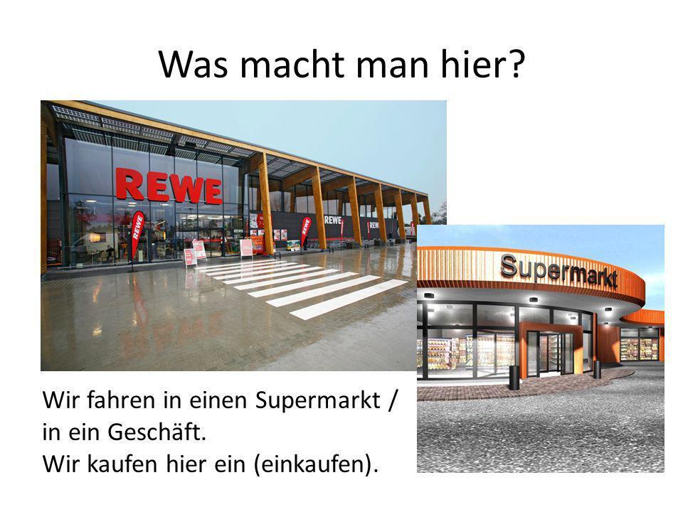 Wir fahren in einen Supermarkt / in ein Geschäft. Wir kaufen hier ein (einkaufen).