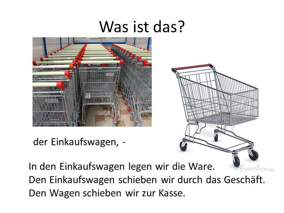 der Einkaufswagen, - In den Einkaufswagen legen wir die Ware. Den Einkaufswagen schieben wir durch das Geschäft. Den Wagen schieben wir zur Kasse.